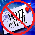 DON'T VOTE BY MAIL!  Reduce Voting Fraud.  Get Your Vote Counted.